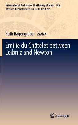 Emilie Du Chatelet Between Leibniz and Newton By Hagengruber, Ruth (EDT)